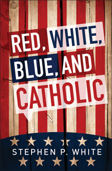 Red, White, Blue, and Catholic by Stephen P. White (Liguori)